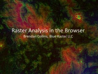 Raster Analysis in the Browser Brendan Collins, Blue Raster LLC