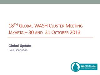 18 th Global WASH Cluster Meeting Jakarta – 30 and  31 October 2013