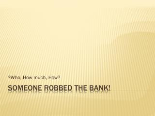 Someone Robbed the Bank!