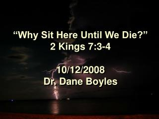 """Why Sit Here Until We Die?"" 2 Kings 7:3-4 10/12/2008 Dr. Dane Boyles"