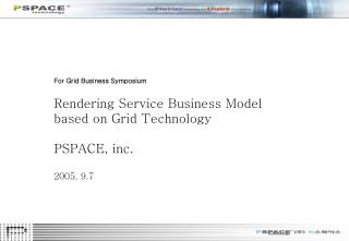 For Grid Business Symposium Rendering Service Business Model  based on Grid Technology PSPACE, inc. 2005. 9.7