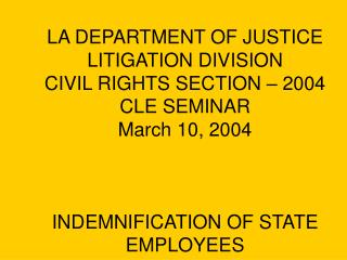 LA DEPARTMENT OF JUSTICE LITIGATION DIVISION CIVIL RIGHTS SECTION   2004 CLE SEMINAR March 10, 2004    INDEMNIFICATION O