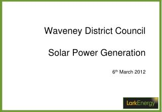 Waveney District Council Solar Power Generation 6 th  March 2012