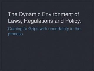 The Dynamic Environment of Laws, Regulations and Policy.
