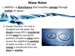 Wave Notes I.  WAVES—a  disturbance  that transfers  energy  through  matter  or space.