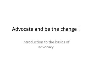 Advocate and be the change !