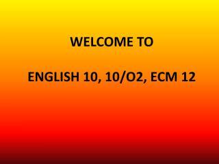 WELCOME TO ENGLISH 10, 10/O2, ECM 12
