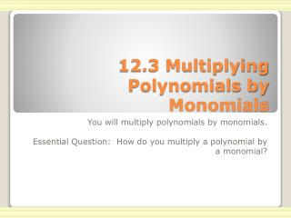 12.3 Multiplying Polynomials by Monomials