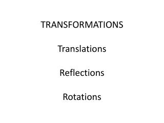 TRANSFORMATIONS Translations Reflections Rotations