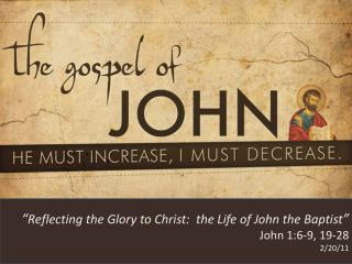 """ Reflecting the Glory to Christ:  the Life of John the Baptist "" John 1:6-9, 19-28 2/20/11"