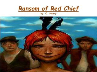 Ransom of Red Chief by: O. Henry