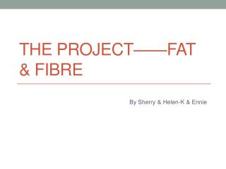 The project——fat & fibre