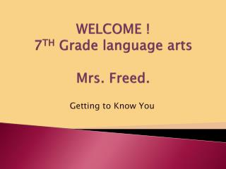 WELCOME ! 7 TH  Grade language arts Mrs. Freed.