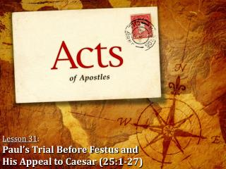 Lesson 31 : Paul's  Trial Before Festus and  His Appeal to Caesar (25:1-27)