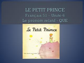 LE PETIT PRINCE Français  51 –  Unité  6 Le  pronom relatif  - QUE