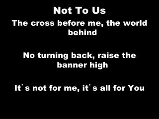 Not To Us The cross before me, the world behind No turning back, raise the banner high
