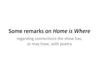 Some remarks on  Home is Where