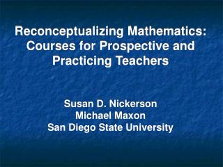 Reconceptualizing Mathematics: Courses for Prospective and Practicing Teachers Susan D. Nickerson Michael Maxon  San Die
