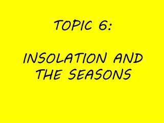 TOPIC 6:  INSOLATION AND THE SEASONS