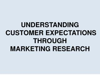 UNDERSTANDING  CUSTOMER EXPECTATIONS  THROUGH  MARKETING RESEARCH