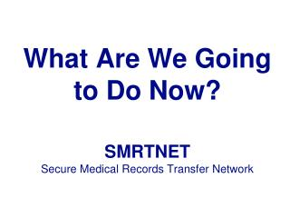 What Are We Going to Do  Now? SMRTNET Secure Medical Records Transfer Network