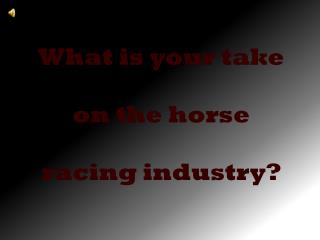 What is your take  on the horse  racing industry?