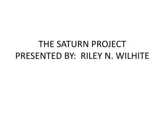 THE SATURN PROJECT PRESENTED BY:  RILEY N. WILHITE