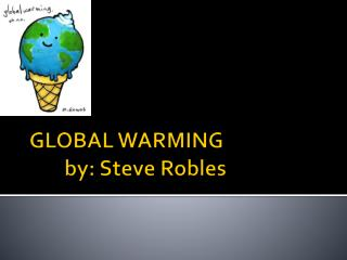 GLOBAL WARMING 	by: Steve Robles