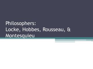 Philosophers: Locke, Hobbes, Rousseau, & Montesquieu
