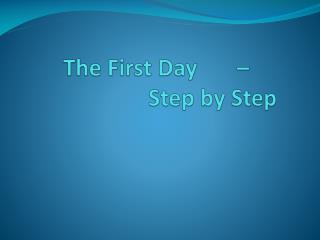 The First Day       –                        Step by Step