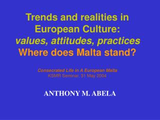 Trends and realities in  European Culture:  values, attitudes, practices  Where does Malta stand  Consecrated Life in A