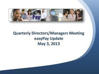Quarterly Directors/Managers Meeting easyPay Update May 3, 2013