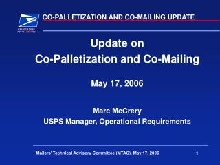 Update on  Co-Palletization and Co-Mailing May 17, 2006 Marc McCrery USPS Manager, Operational Requirements