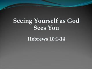 Seeing Yourself as God Sees You Hebrews 10:1-14