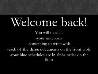 Welcome back! You will need… -your notebook -something to write with