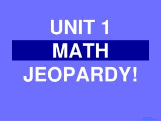 UNIT 1  MATH JEOPARDY!