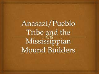 Anasazi/Pueblo Tribe and the Mississippian Mound Builders