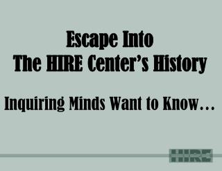 Escape Into  The HIRE Center's History Inquiring Minds Want to Know…