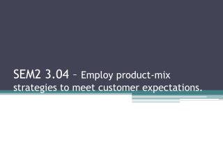 SEM2  3.04 –  Employ product-mix strategies to meet customer expectations.