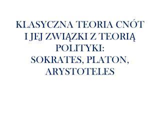 KLASYCZNA TEORIA CNÓT  I  JEJ ZWIĄZKI Z TEORIĄ POLITYKI:  SOKRATES ,  PLATON, ARYSTOTELES
