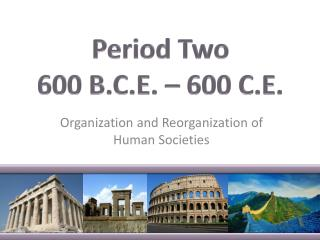 period 2 organization and reorganization of Period 2: organization and reorganization of human societies c 600 bce to c 600 ce to c 600 bce c 600 bce–c 600 ce c 600 ce–c 1450 c 1450–c 1750 c 1750–c 1900 c 1900–present i can identify, describe, analyze the religious & cultural traditions that developed throughout this period.