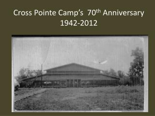 Cross Pointe Camp's  70 th  Anniversary 1942-2012