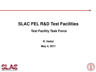 SLAC FEL R&D Test Facilities Test Facility Task Force R. Hettel May 4, 2011