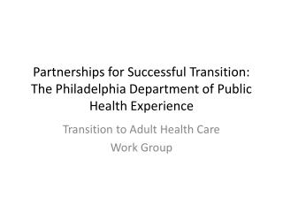 Partnerships for Successful Transition:  The Philadelphia Department of Public Health Experience