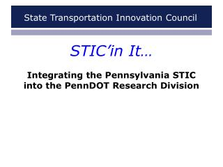 STIC'in  It…  Integrating the Pennsylvania STIC into the PennDOT Research Division