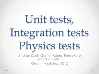 Unit  tests, Integration  tests Physics  tests