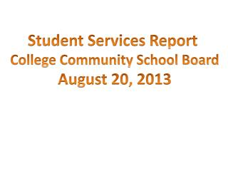 Student Services Report  College Community School Board August 20, 2013