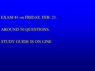 EXAM #1 on FRIDAY, FEB. 21.   AROUND 50 QUESTIONS. STUDY GUIDE IS ON LINE