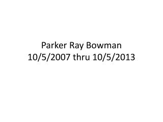 Parker Ray Bowman 10/5/2007 thru 10/5/2013
