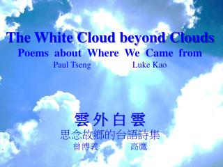 The White Cloud beyond Clouds Poems  about  Where  We  Came   from Paul Tseng          Luke Kao